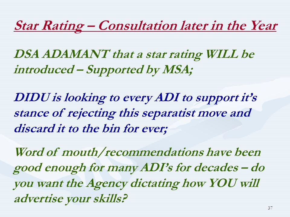 37 Star Rating – Consultation later in the Year DSA ADAMANT that a star rating WILL be introduced – Supported by MSA; DIDU is looking to every ADI to support it's stance of rejecting this separatist move and discard it to the bin for ever; Word of mouth/recommendations have been good enough for many ADI's for decades – do you want the Agency dictating how YOU will advertise your skills
