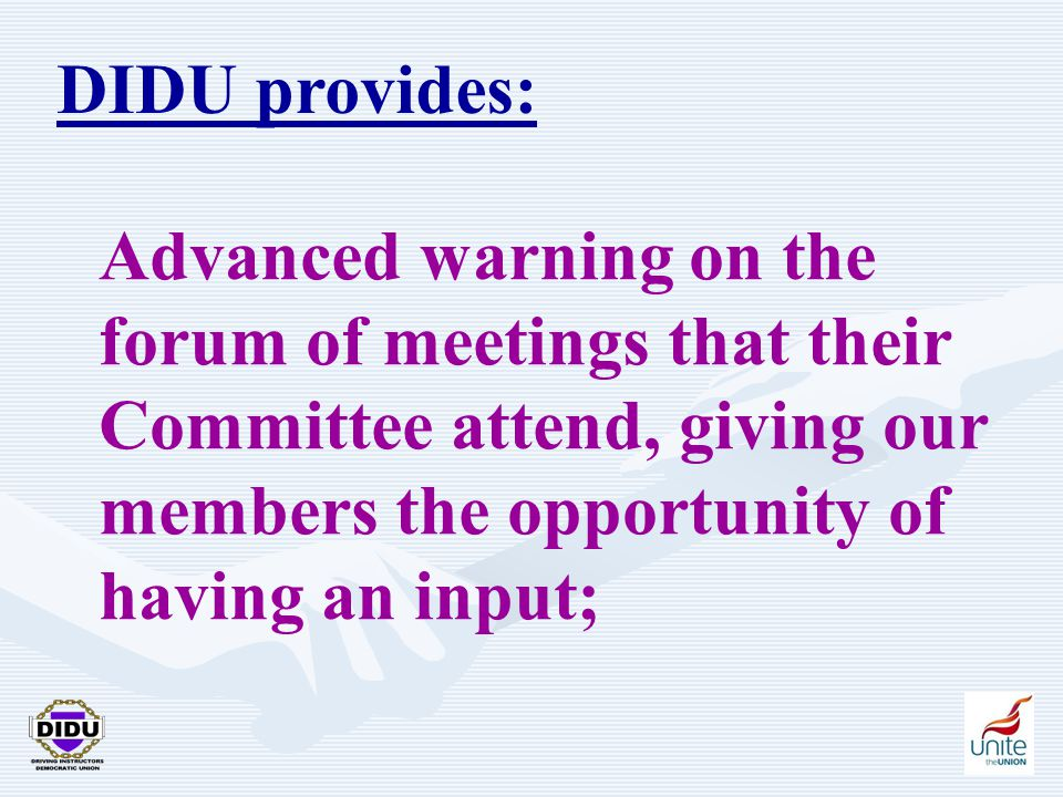 5 DIDU provides: Advanced warning on the forum of meetings that their Committee attend, giving our members the opportunity of having an input;
