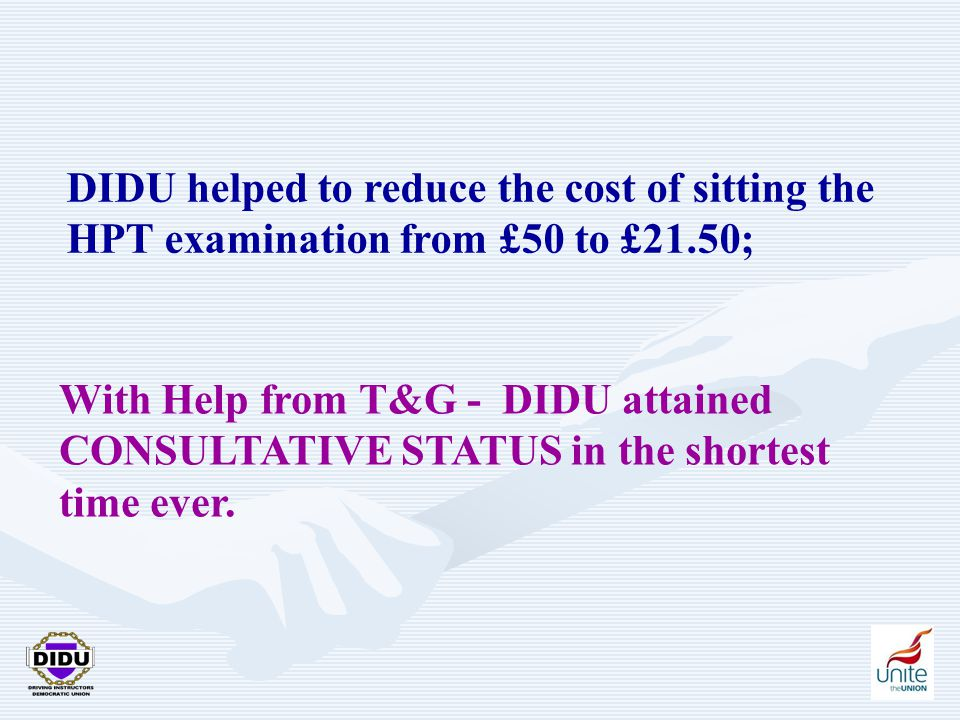 8 DIDU helped to reduce the cost of sitting the HPT examination from £50 to £21.50; With Help from T&G - DIDU attained CONSULTATIVE STATUS in the shor
