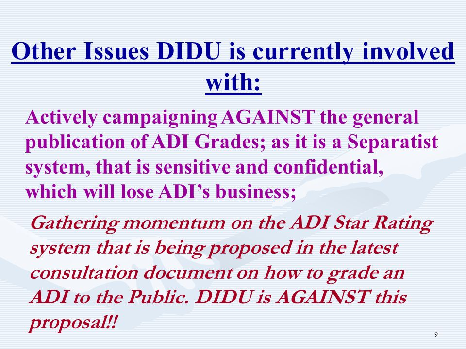 9 Other Issues DIDU is currently involved with: Actively campaigning AGAINST the general publication of ADI Grades; as it is a Separatist system, that is sensitive and confidential, which will lose ADI's business; Gathering momentum on the ADI Star Rating system that is being proposed in the latest consultation document on how to grade an ADI to the Public.