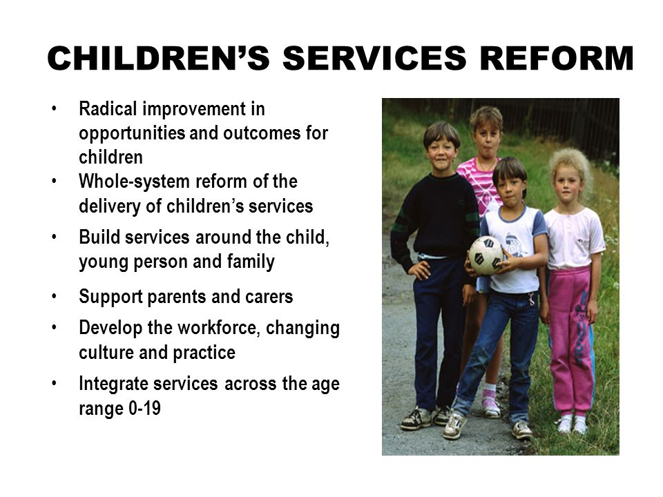 CHILDREN'S SERVICES REFORM Support parents and carers Develop the workforce, changing culture and practice Integrate services across the age range 0-19 Radical improvement in opportunities and outcomes for children Whole-system reform of the delivery of children's services Build services around the child, young person and family