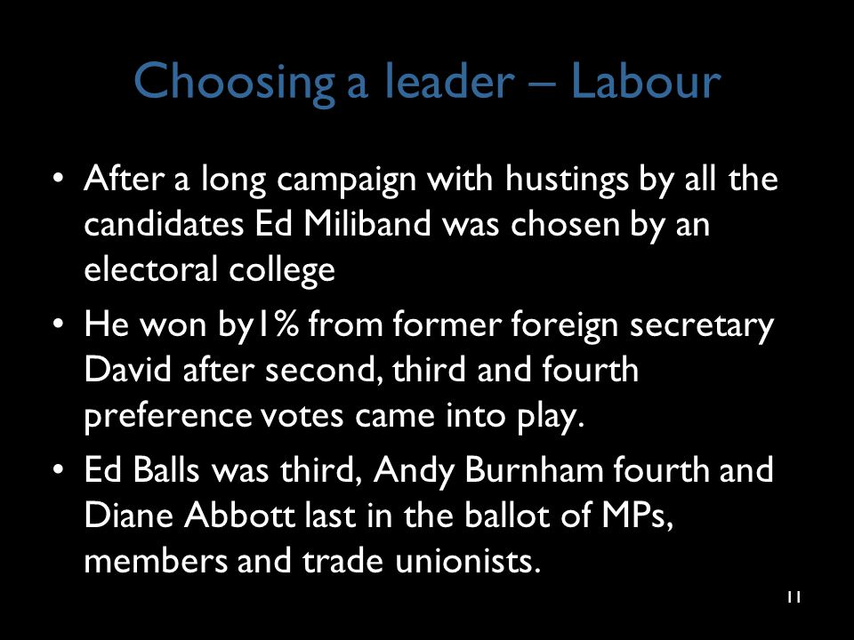 Choosing a leader – Labour After a long campaign with hustings by all the candidates Ed Miliband was chosen by an electoral college He won by1% from former foreign secretary David after second, third and fourth preference votes came into play.
