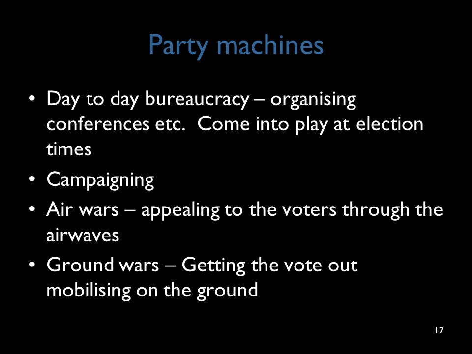 Party machines Day to day bureaucracy – organising conferences etc. Come into play at election times Campaigning Air wars – appealing to the voters th