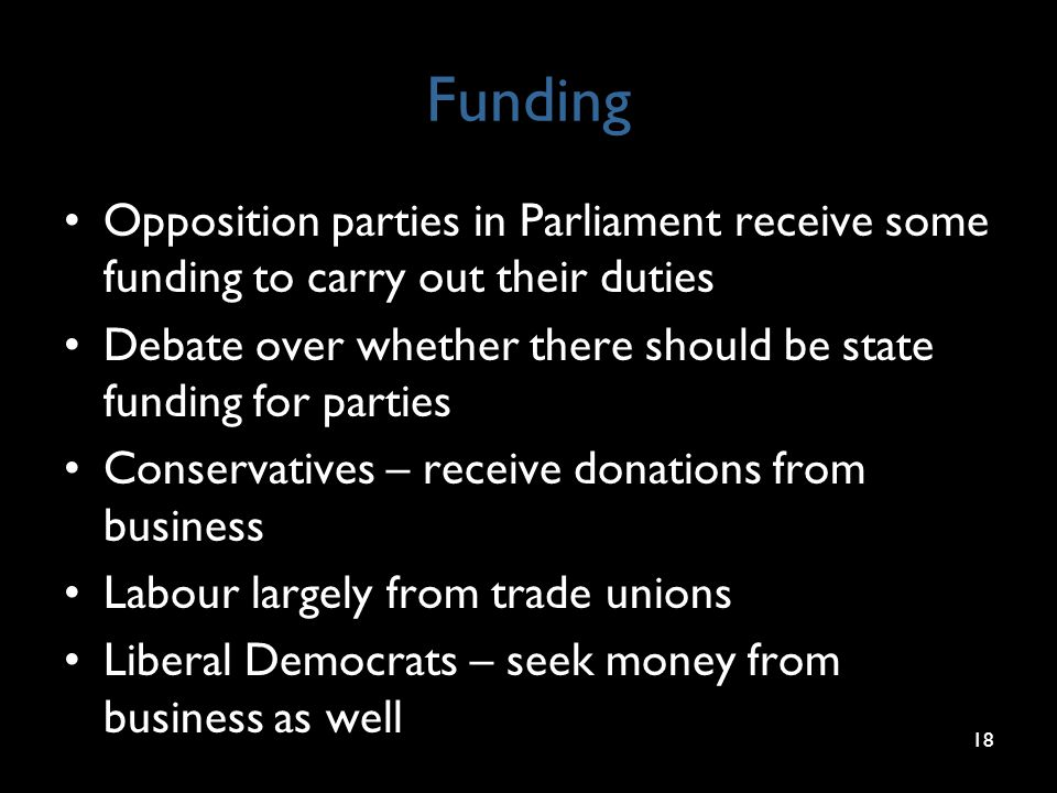 Funding Opposition parties in Parliament receive some funding to carry out their duties Debate over whether there should be state funding for parties