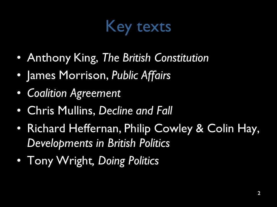 Key texts Anthony King, The British Constitution James Morrison, Public Affairs Coalition Agreement Chris Mullins, Decline and Fall Richard Heffernan, Philip Cowley & Colin Hay, Developments in British Politics Tony Wright, Doing Politics 2