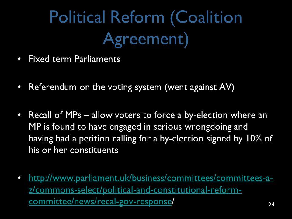 Political Reform (Coalition Agreement) Fixed term Parliaments Referendum on the voting system (went against AV) Recall of MPs – allow voters to force a by-election where an MP is found to have engaged in serious wrongdoing and having had a petition calling for a by-election signed by 10% of his or her constituents http://www.parliament.uk/business/committees/committees-a- z/commons-select/political-and-constitutional-reform- committee/news/recal-gov-response/http://www.parliament.uk/business/committees/committees-a- z/commons-select/political-and-constitutional-reform- committee/news/recal-gov-response 24