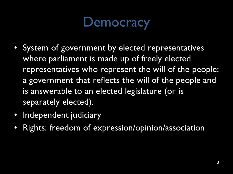 Democracy System of government by elected representatives where parliament is made up of freely elected representatives who represent the will of the people; a government that reflects the will of the people and is answerable to an elected legislature (or is separately elected).