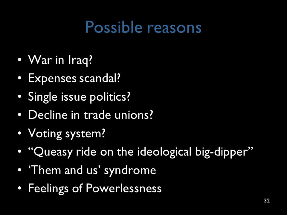 "Possible reasons War in Iraq? Expenses scandal? Single issue politics? Decline in trade unions? Voting system? ""Queasy ride on the ideological big-dip"