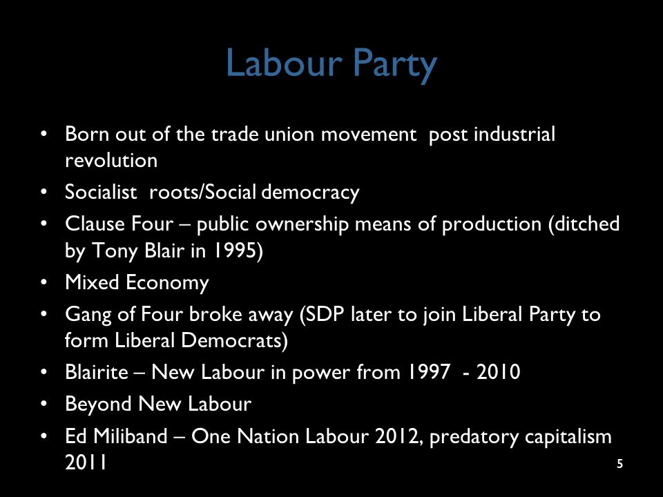 Labour Party Born out of the trade union movement post industrial revolution Socialist roots/Social democracy Clause Four – public ownership means of