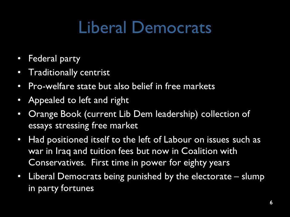 Liberal Democrats Federal party Traditionally centrist Pro-welfare state but also belief in free markets Appealed to left and right Orange Book (current Lib Dem leadership) collection of essays stressing free market Had positioned itself to the left of Labour on issues such as war in Iraq and tuition fees but now in Coalition with Conservatives.