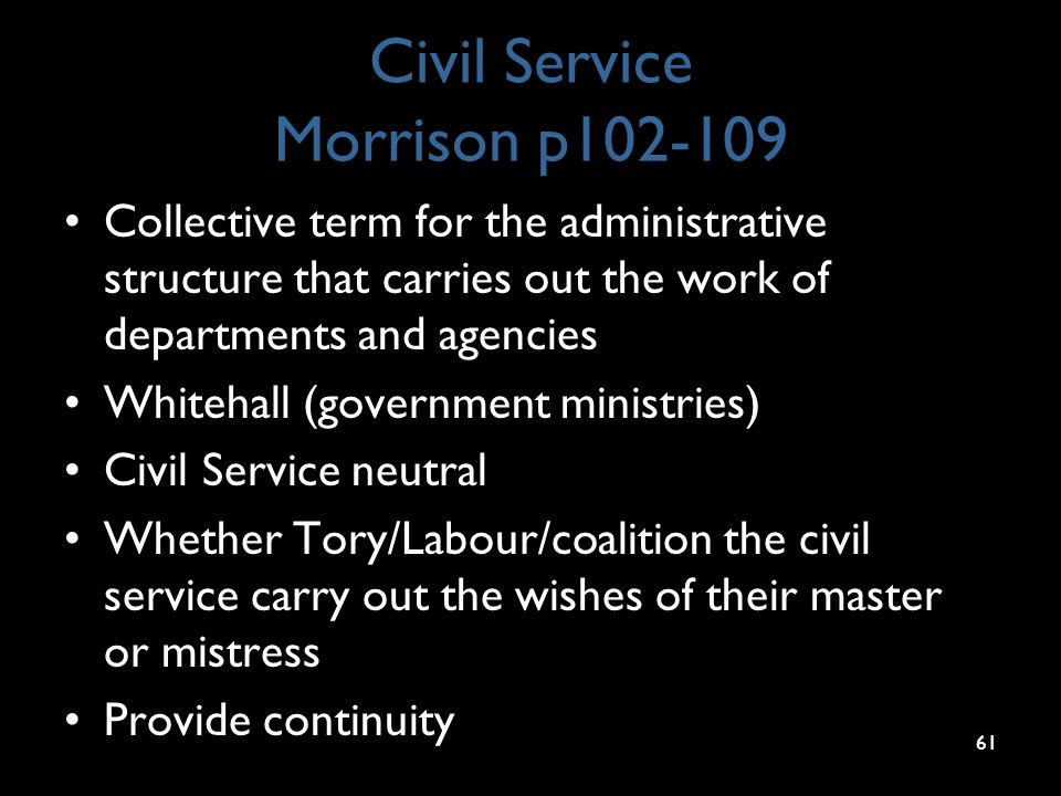 Civil Service Morrison p102-109 Collective term for the administrative structure that carries out the work of departments and agencies Whitehall (government ministries) Civil Service neutral Whether Tory/Labour/coalition the civil service carry out the wishes of their master or mistress Provide continuity 61