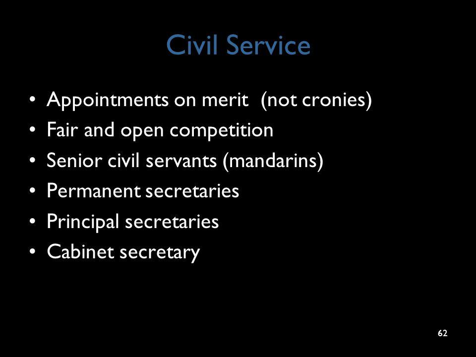 Civil Service Appointments on merit (not cronies) Fair and open competition Senior civil servants (mandarins) Permanent secretaries Principal secretaries Cabinet secretary 62