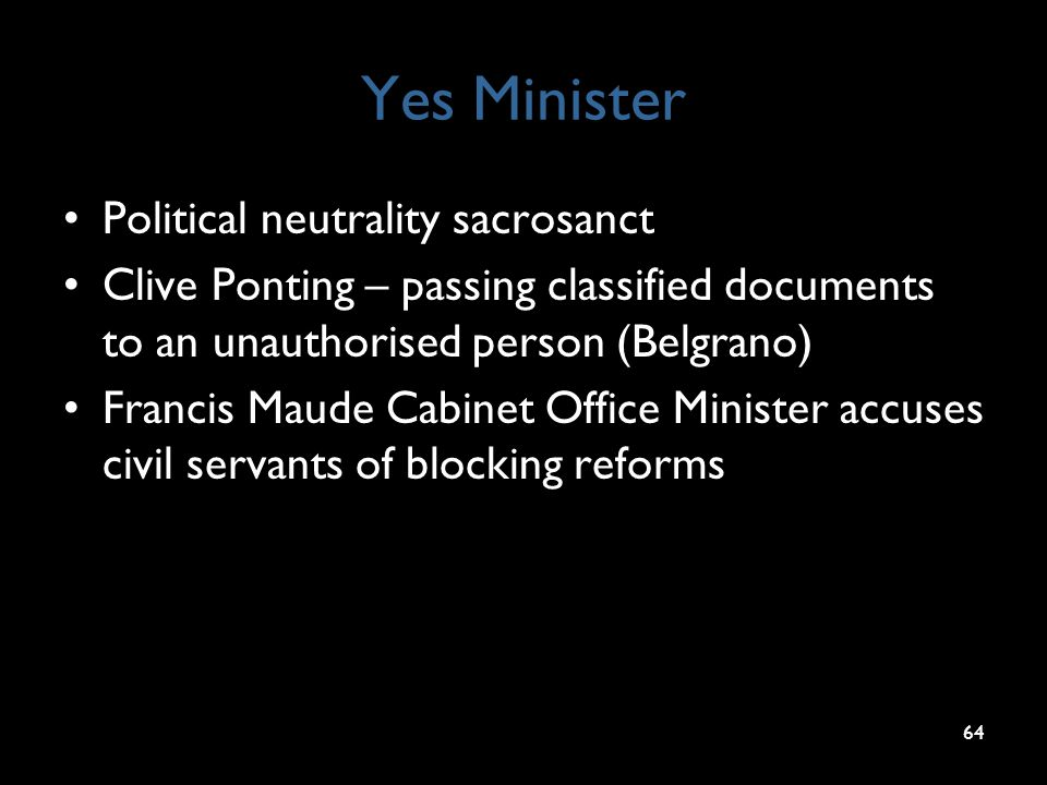 Yes Minister Political neutrality sacrosanct Clive Ponting – passing classified documents to an unauthorised person (Belgrano) Francis Maude Cabinet O