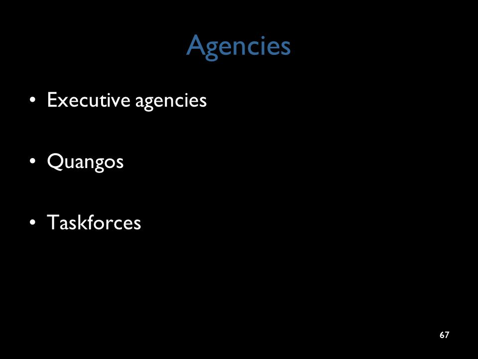 Agencies Executive agencies Quangos Taskforces 67