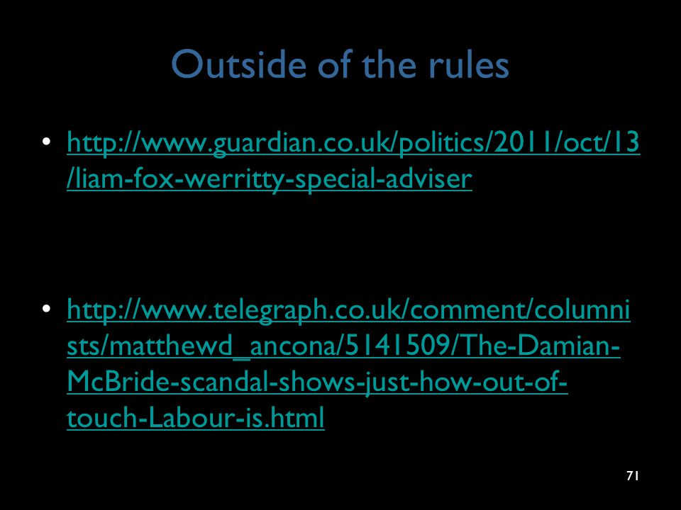 Outside of the rules http://www.guardian.co.uk/politics/2011/oct/13 /liam-fox-werritty-special-adviserhttp://www.guardian.co.uk/politics/2011/oct/13 /liam-fox-werritty-special-adviser http://www.telegraph.co.uk/comment/columni sts/matthewd_ancona/5141509/The-Damian- McBride-scandal-shows-just-how-out-of- touch-Labour-is.htmlhttp://www.telegraph.co.uk/comment/columni sts/matthewd_ancona/5141509/The-Damian- McBride-scandal-shows-just-how-out-of- touch-Labour-is.html 71 http://www.guardian.co.uk/politics/2011/oct/13/ liam-fox-werritty-special-adviser