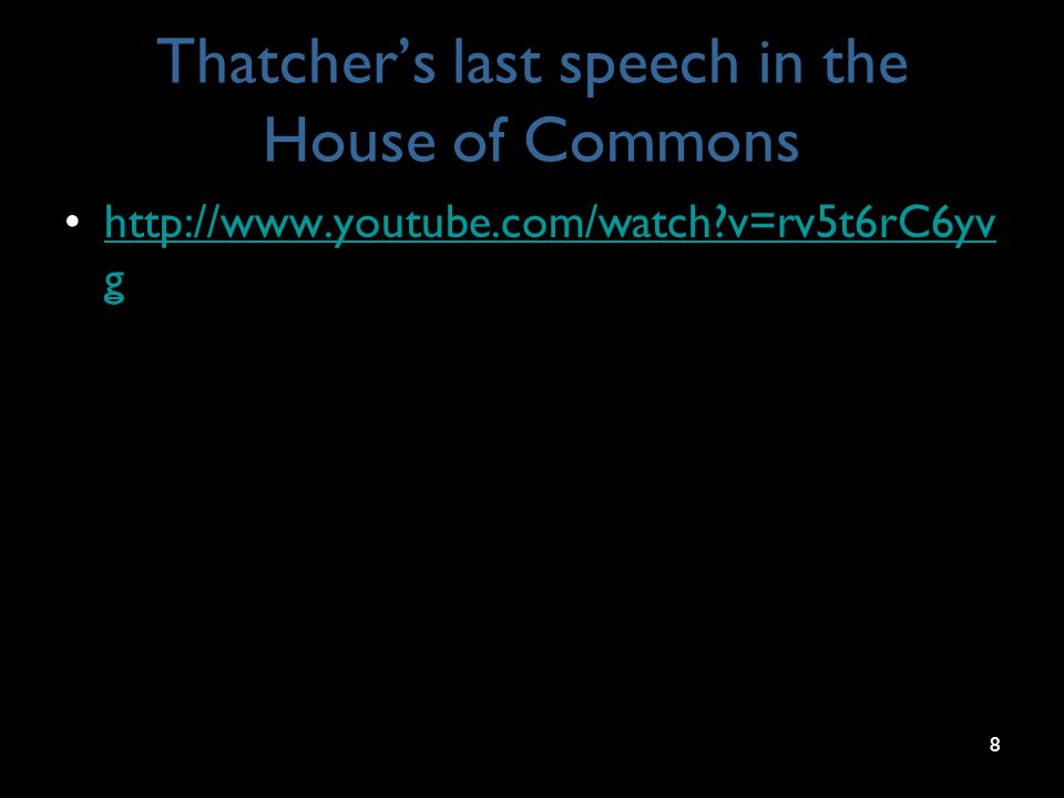 Thatcher's last speech in the House of Commons http://www.youtube.com/watch v=rv5t6rC6yv ghttp://www.youtube.com/watch v=rv5t6rC6yv g 8