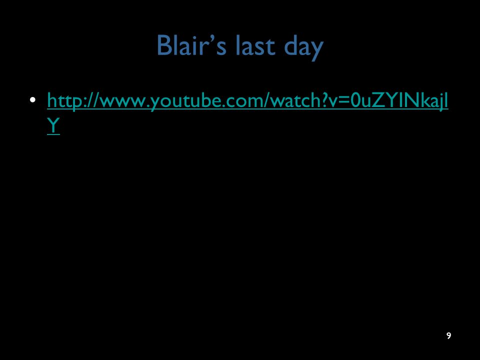 Blair's last day http://www.youtube.com/watch?v=0uZYINkajl Yhttp://www.youtube.com/watch?v=0uZYINkajl Y 9
