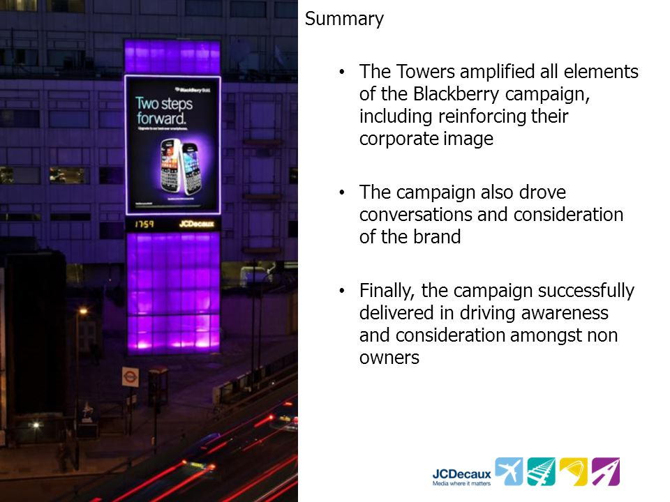 Summary The Towers amplified all elements of the Blackberry campaign, including reinforcing their corporate image The campaign also drove conversation