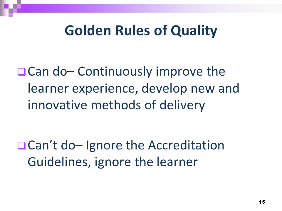 Golden Rules of Quality  Can do– Continuously improve the learner experience, develop new and innovative methods of delivery  Can't do– Ignore the Accreditation Guidelines, ignore the learner 15