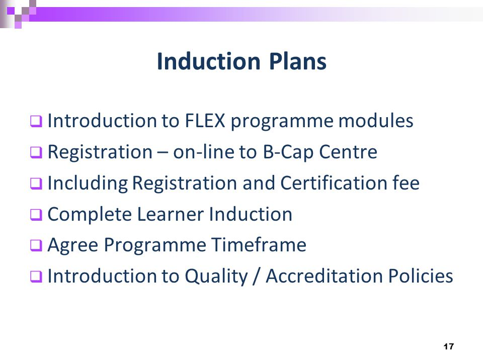 Induction Plans  Introduction to FLEX programme modules  Registration – on-line to B-Cap Centre  Including Registration and Certification fee  Complete Learner Induction  Agree Programme Timeframe  Introduction to Quality / Accreditation Policies 17
