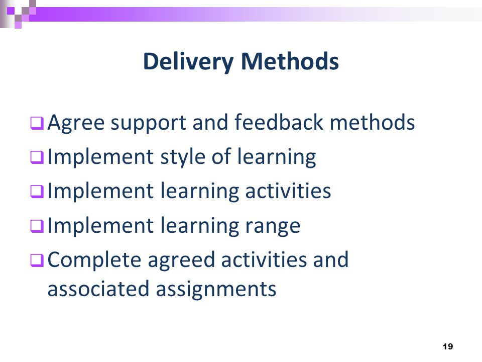 Delivery Methods  Agree support and feedback methods  Implement style of learning  Implement learning activities  Implement learning range  Complete agreed activities and associated assignments 19
