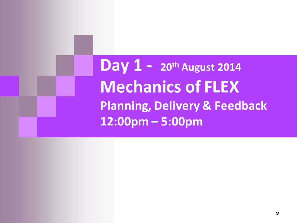 Day 1 - 20 th August 2014 Mechanics of FLEX Planning, Delivery & Feedback 12:00pm – 5:00pm 2