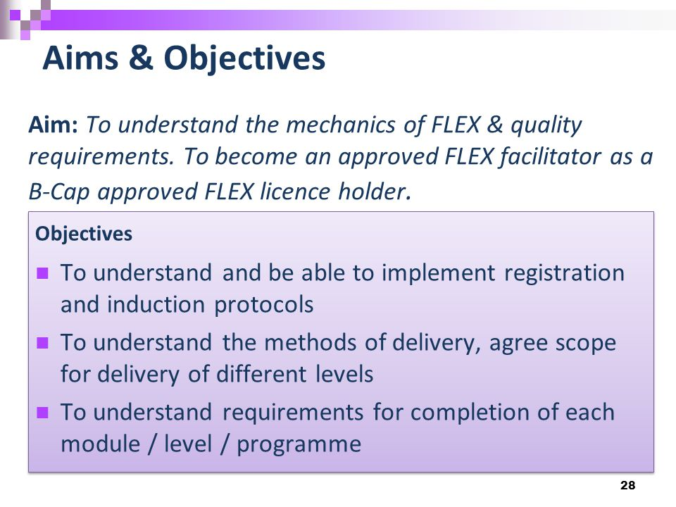 28 Aims & Objectives Aim: To understand the mechanics of FLEX & quality requirements.