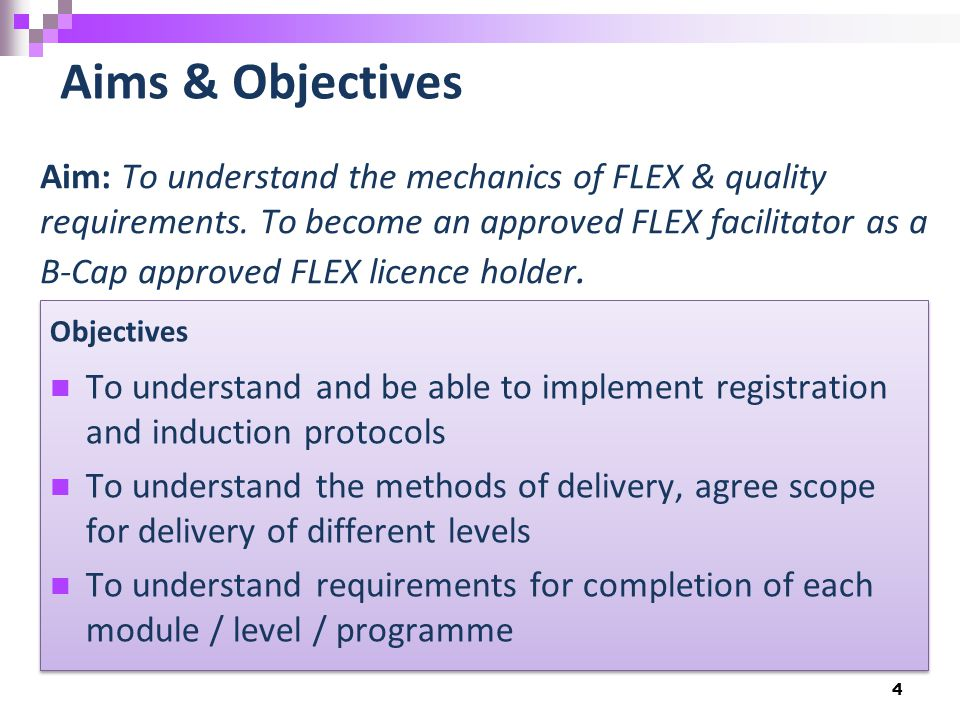 4 Aims & Objectives Aim: To understand the mechanics of FLEX & quality requirements. To become an approved FLEX facilitator as a B-Cap approved FLEX l