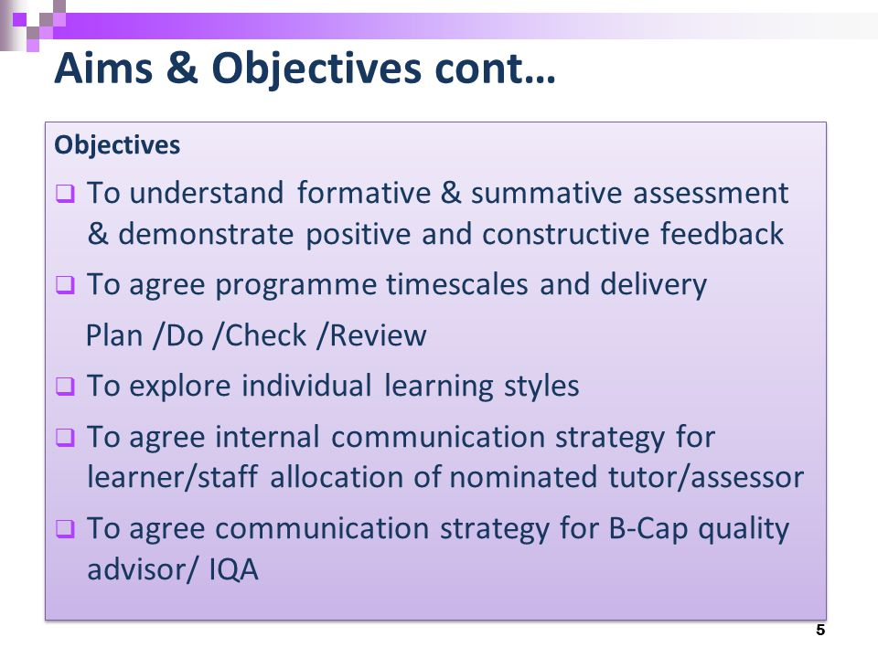 Aims & Objectives cont… 5 Objectives  To understand formative & summative assessment & demonstrate positive and constructive feedback  To agree prog