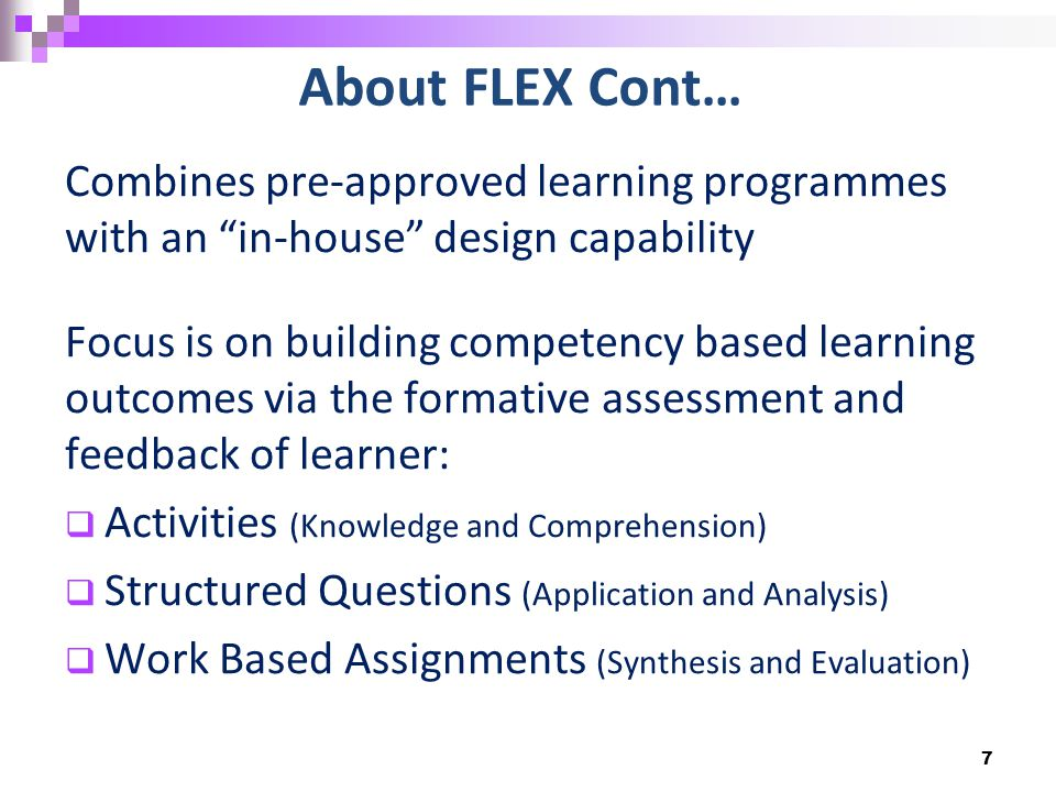 About FLEX Cont… Combines pre-approved learning programmes with an in-house design capability Focus is on building competency based learning outcomes via the formative assessment and feedback of learner:  Activities (Knowledge and Comprehension)  Structured Questions (Application and Analysis)  Work Based Assignments (Synthesis and Evaluation) 7