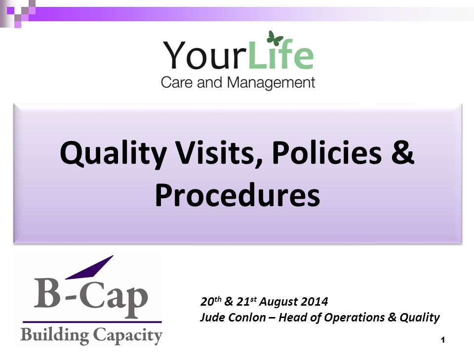 Quality Visits, Policies & Procedures 20 th & 21 st August 2014 Jude Conlon – Head of Operations & Quality 1