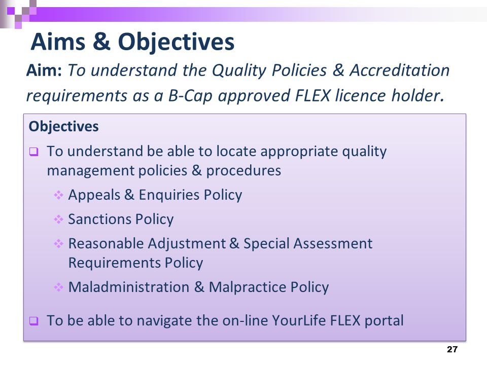 27 Aims & Objectives Aim: To understand the Quality Policies & Accreditation requirements as a B-Cap approved FLEX licence holder.