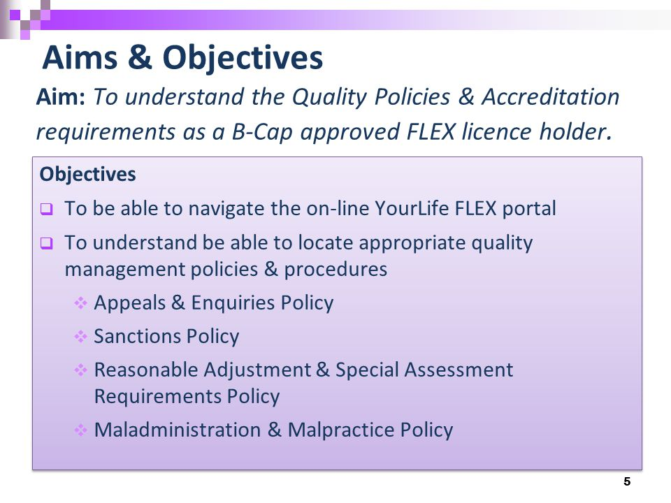 5 Aims & Objectives Aim: To understand the Quality Policies & Accreditation requirements as a B-Cap approved FLEX licence holder.