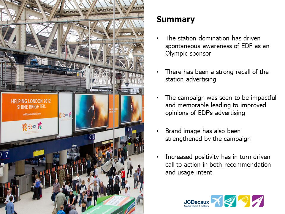 Summary The station domination has driven spontaneous awareness of EDF as an Olympic sponsor There has been a strong recall of the station advertising The campaign was seen to be impactful and memorable leading to improved opinions of EDF's advertising Brand image has also been strengthened by the campaign Increased positivity has in turn driven call to action in both recommendation and usage intent