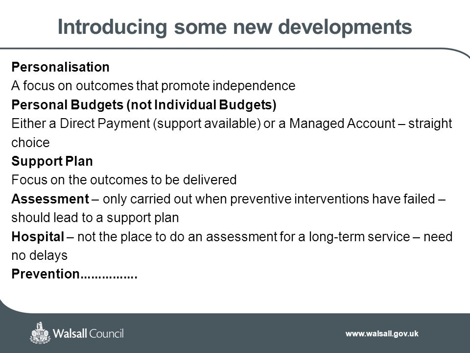 www.walsall.gov.uk Introducing some new developments Personalisation A focus on outcomes that promote independence Personal Budgets (not Individual Budgets) Either a Direct Payment (support available) or a Managed Account – straight choice Support Plan Focus on the outcomes to be delivered Assessment – only carried out when preventive interventions have failed – should lead to a support plan Hospital – not the place to do an assessment for a long-term service – need no delays Prevention................