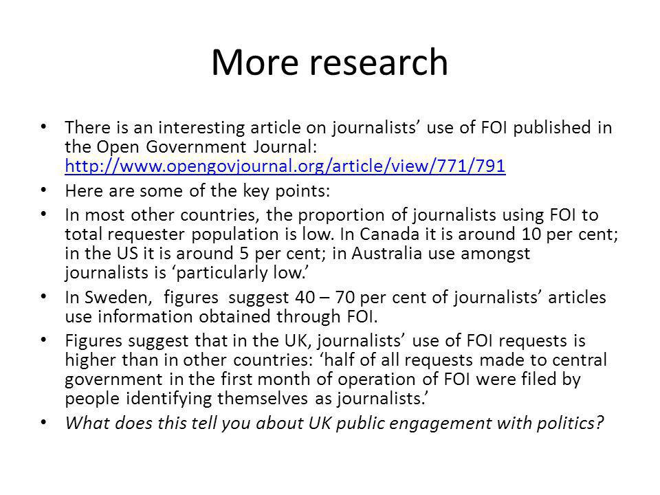 More research There is an interesting article on journalists' use of FOI published in the Open Government Journal: http://www.opengovjournal.org/article/view/771/791 http://www.opengovjournal.org/article/view/771/791 Here are some of the key points: In most other countries, the proportion of journalists using FOI to total requester population is low.