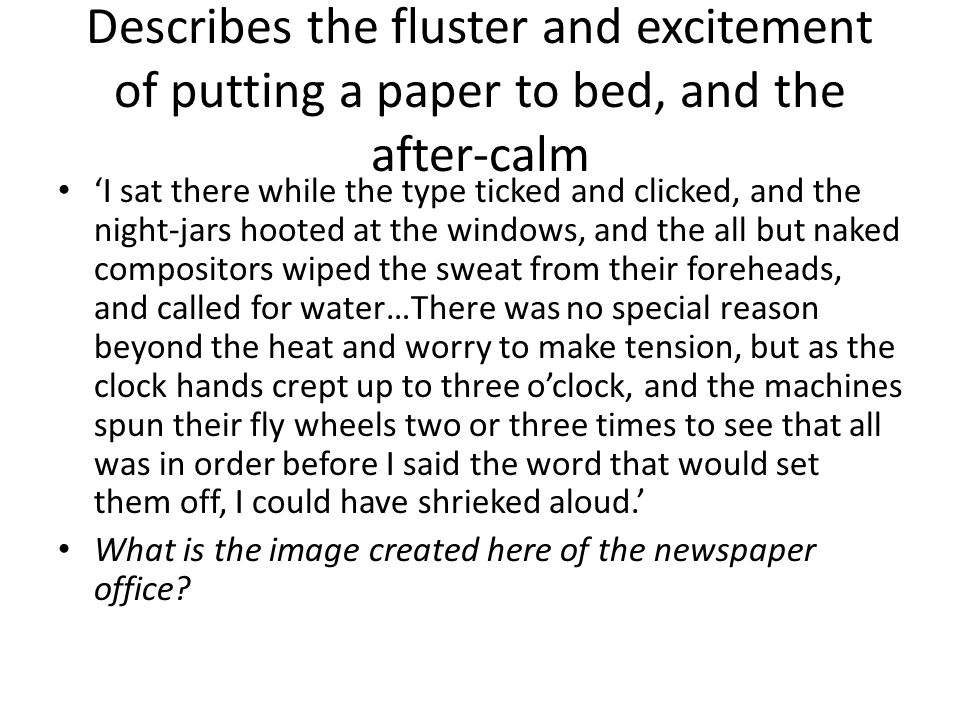 Describes the fluster and excitement of putting a paper to bed, and the after-calm 'I sat there while the type ticked and clicked, and the night-jars hooted at the windows, and the all but naked compositors wiped the sweat from their foreheads, and called for water…There was no special reason beyond the heat and worry to make tension, but as the clock hands crept up to three o'clock, and the machines spun their fly wheels two or three times to see that all was in order before I said the word that would set them off, I could have shrieked aloud.' What is the image created here of the newspaper office