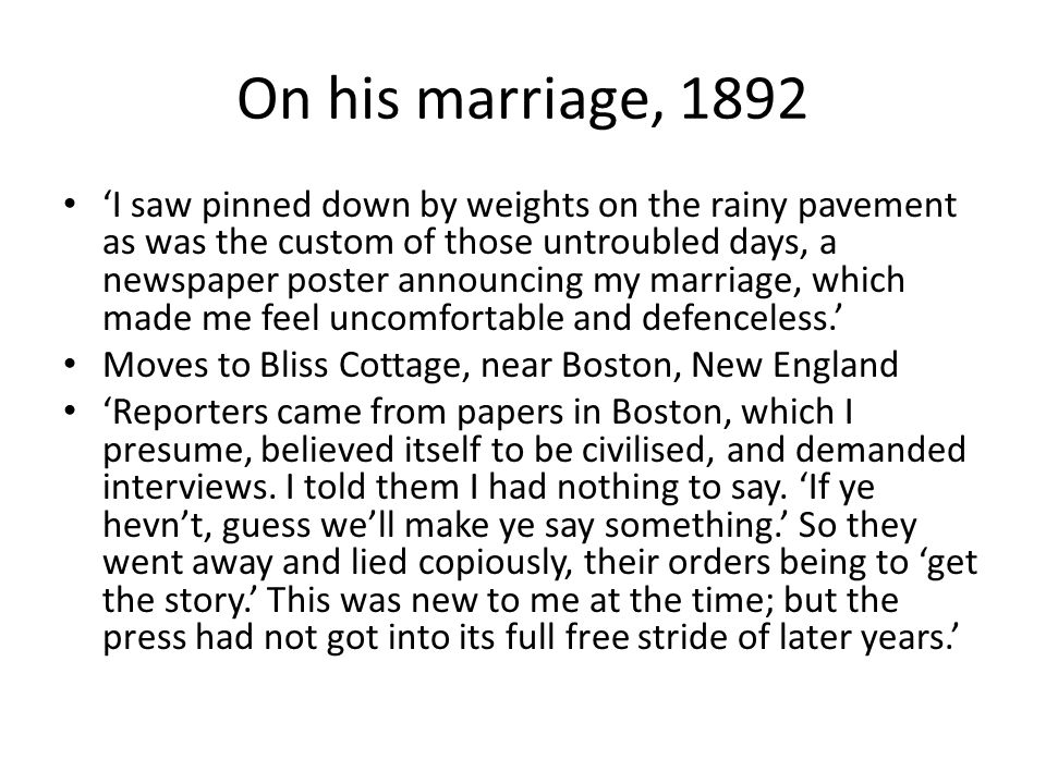 On his marriage, 1892 'I saw pinned down by weights on the rainy pavement as was the custom of those untroubled days, a newspaper poster announcing my marriage, which made me feel uncomfortable and defenceless.' Moves to Bliss Cottage, near Boston, New England 'Reporters came from papers in Boston, which I presume, believed itself to be civilised, and demanded interviews.