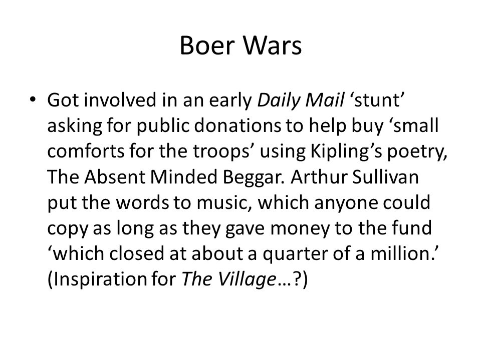 Boer Wars Got involved in an early Daily Mail 'stunt' asking for public donations to help buy 'small comforts for the troops' using Kipling's poetry, The Absent Minded Beggar.