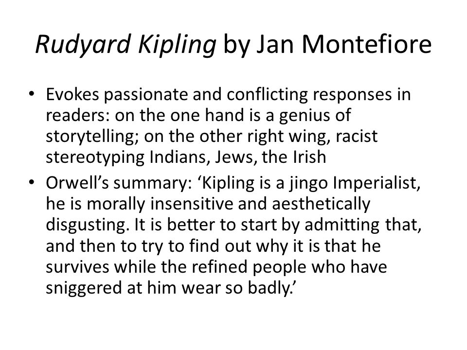Rudyard Kipling by Jan Montefiore Evokes passionate and conflicting responses in readers: on the one hand is a genius of storytelling; on the other right wing, racist stereotyping Indians, Jews, the Irish Orwell's summary: 'Kipling is a jingo Imperialist, he is morally insensitive and aesthetically disgusting.