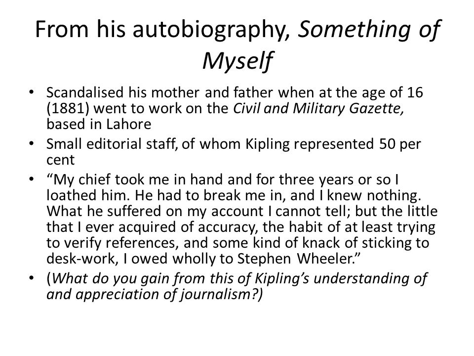 From his autobiography, Something of Myself Scandalised his mother and father when at the age of 16 (1881) went to work on the Civil and Military Gazette, based in Lahore Small editorial staff, of whom Kipling represented 50 per cent My chief took me in hand and for three years or so I loathed him.