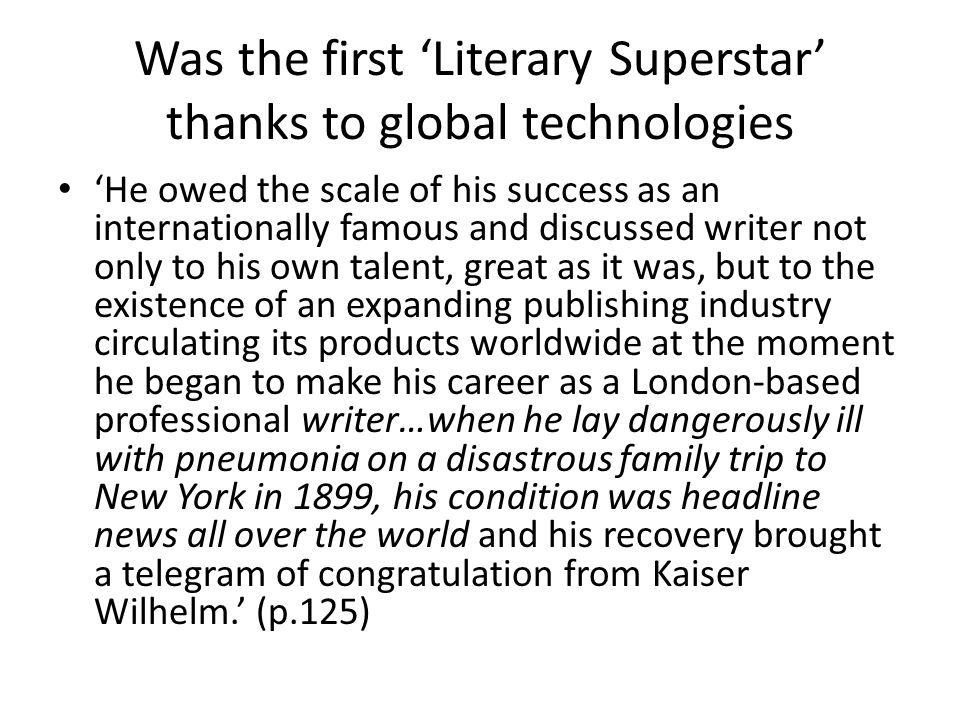 Was the first 'Literary Superstar' thanks to global technologies 'He owed the scale of his success as an internationally famous and discussed writer not only to his own talent, great as it was, but to the existence of an expanding publishing industry circulating its products worldwide at the moment he began to make his career as a London-based professional writer…when he lay dangerously ill with pneumonia on a disastrous family trip to New York in 1899, his condition was headline news all over the world and his recovery brought a telegram of congratulation from Kaiser Wilhelm.' (p.125)