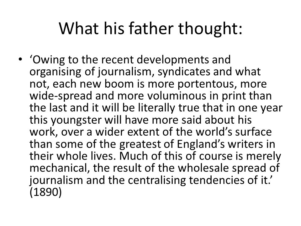 What his father thought: 'Owing to the recent developments and organising of journalism, syndicates and what not, each new boom is more portentous, more wide-spread and more voluminous in print than the last and it will be literally true that in one year this youngster will have more said about his work, over a wider extent of the world's surface than some of the greatest of England's writers in their whole lives.