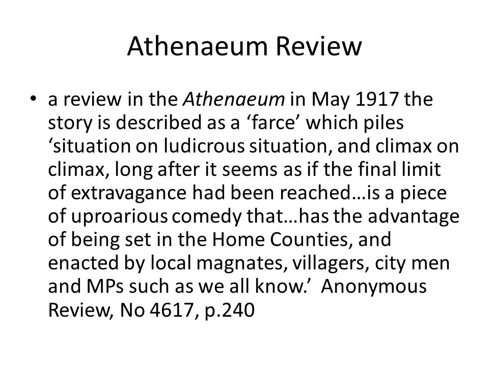 Athenaeum Review a review in the Athenaeum in May 1917 the story is described as a 'farce' which piles 'situation on ludicrous situation, and climax on climax, long after it seems as if the final limit of extravagance had been reached…is a piece of uproarious comedy that…has the advantage of being set in the Home Counties, and enacted by local magnates, villagers, city men and MPs such as we all know.' Anonymous Review, No 4617, p.240