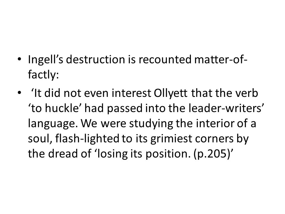 Ingell's destruction is recounted matter-of- factly: 'It did not even interest Ollyett that the verb 'to huckle' had passed into the leader-writers' language.