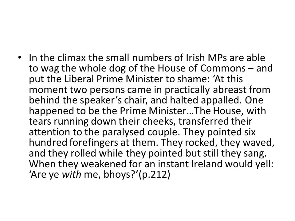 In the climax the small numbers of Irish MPs are able to wag the whole dog of the House of Commons – and put the Liberal Prime Minister to shame: 'At this moment two persons came in practically abreast from behind the speaker's chair, and halted appalled.