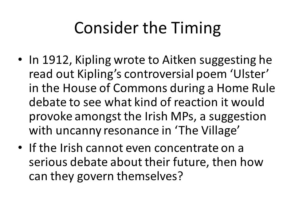 Consider the Timing In 1912, Kipling wrote to Aitken suggesting he read out Kipling's controversial poem 'Ulster' in the House of Commons during a Home Rule debate to see what kind of reaction it would provoke amongst the Irish MPs, a suggestion with uncanny resonance in 'The Village' If the Irish cannot even concentrate on a serious debate about their future, then how can they govern themselves?