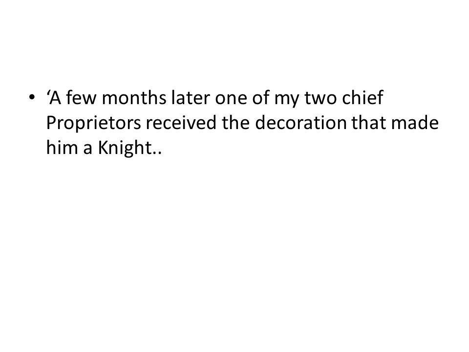 'A few months later one of my two chief Proprietors received the decoration that made him a Knight..
