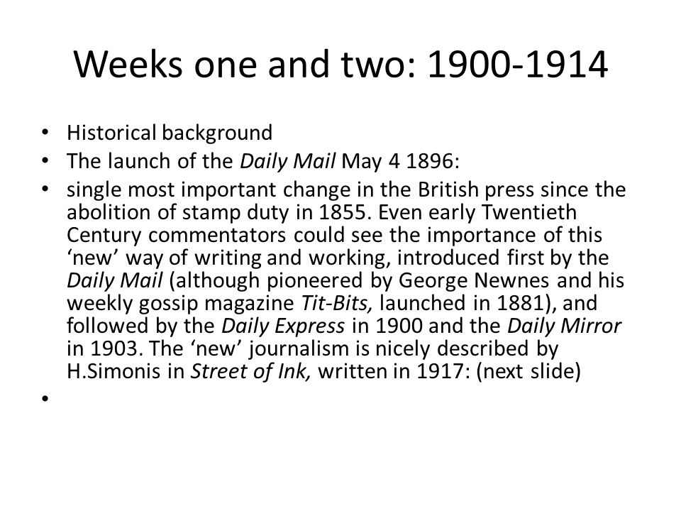 Weeks one and two: 1900-1914 Historical background The launch of the Daily Mail May 4 1896: single most important change in the British press since the abolition of stamp duty in 1855.