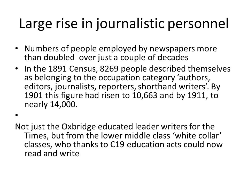 Large rise in journalistic personnel Numbers of people employed by newspapers more than doubled over just a couple of decades In the 1891 Census, 8269 people described themselves as belonging to the occupation category 'authors, editors, journalists, reporters, shorthand writers'.